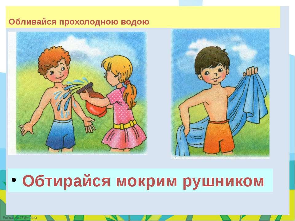 Обливайся прохолодною водою Обтирайся мокрим рушником FokinaLida.75@mail.ru