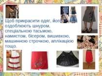 Щоб прикрасити одяг, його оздоблюють шнуром, спеціальною тасьмою, намистом, б...