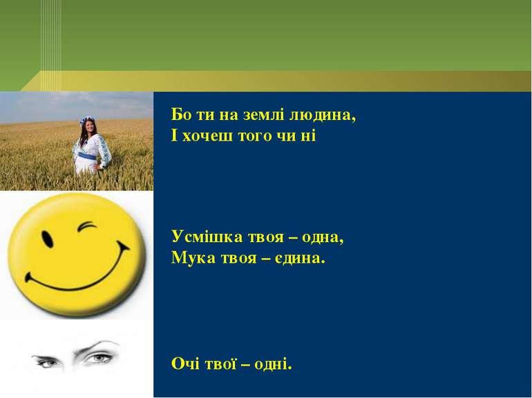 Бо ти на землі людина, І хочеш того чи ні Усмішка твоя – одна, Мука твоя – єд...