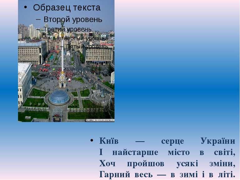 Київ — серце України І найстарше місто в світі, Хоч пройшов усякі зміни, Г...