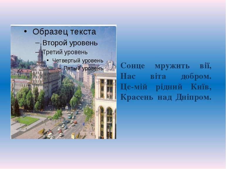 Сонце мружить вії, Нас віта добром. Це-мій рідний Київ, Красень над Дніпром.
