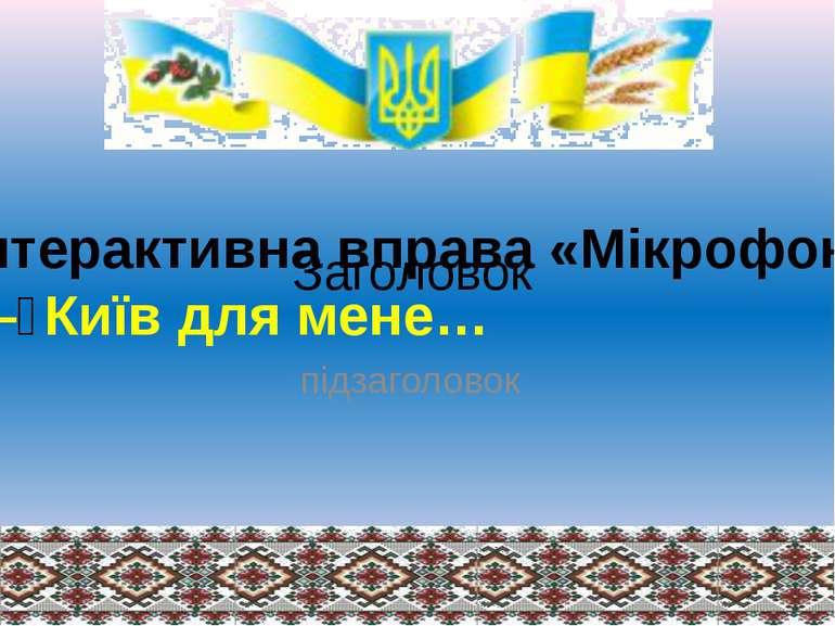 Заголовок підзаголовок Інтерактивна вправа «Мікрофон». —Київ для мене…