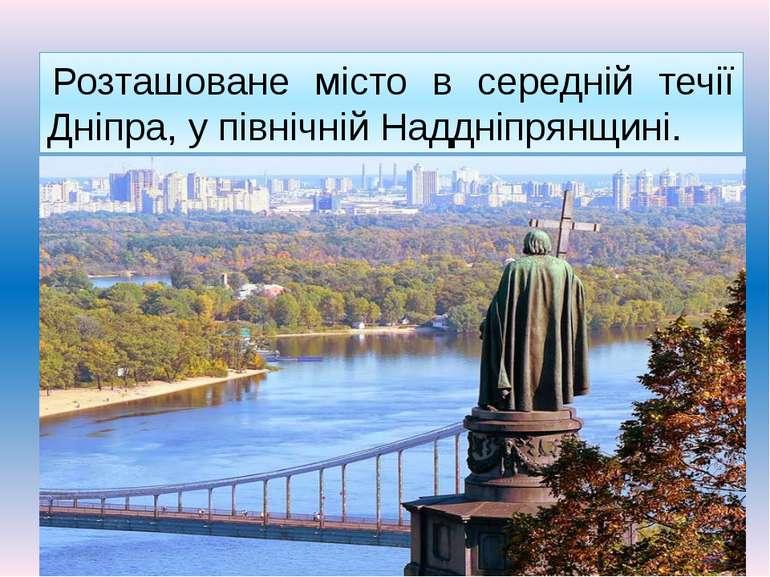 Розташоване місто в середній течії Дніпра, у північній Наддніпрянщині.