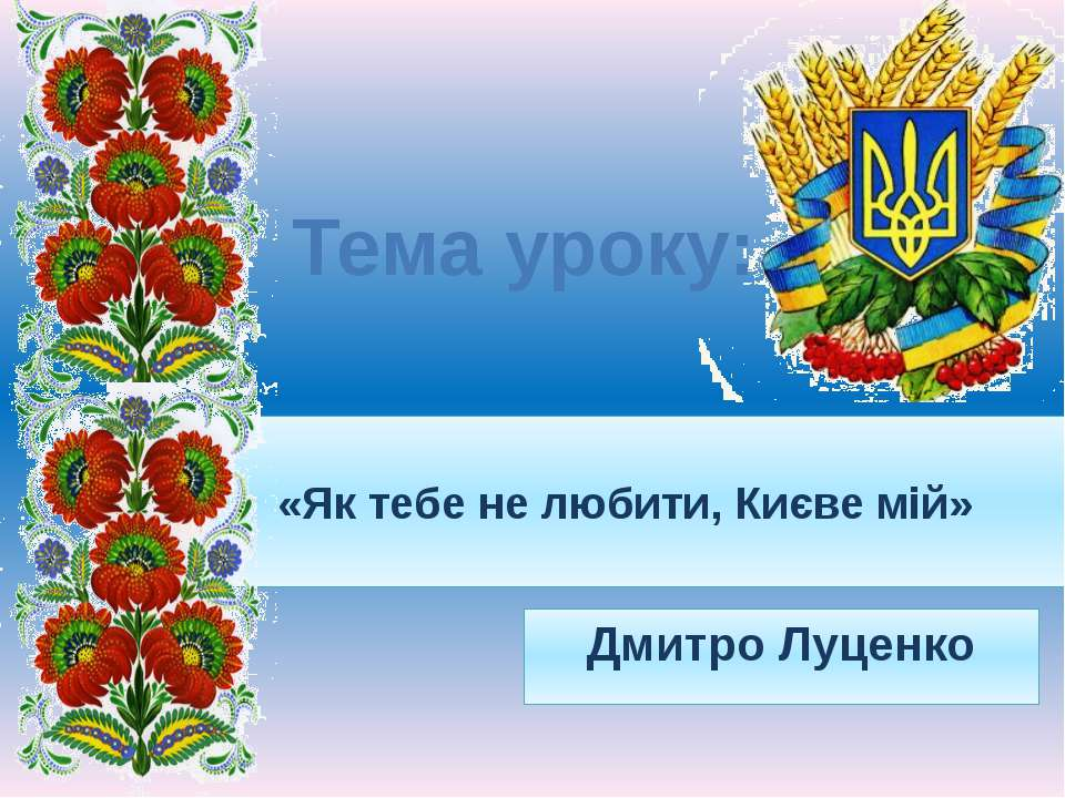 «Як тебе не любити, Києве мій» Дмитро Луценко Тема уроку: