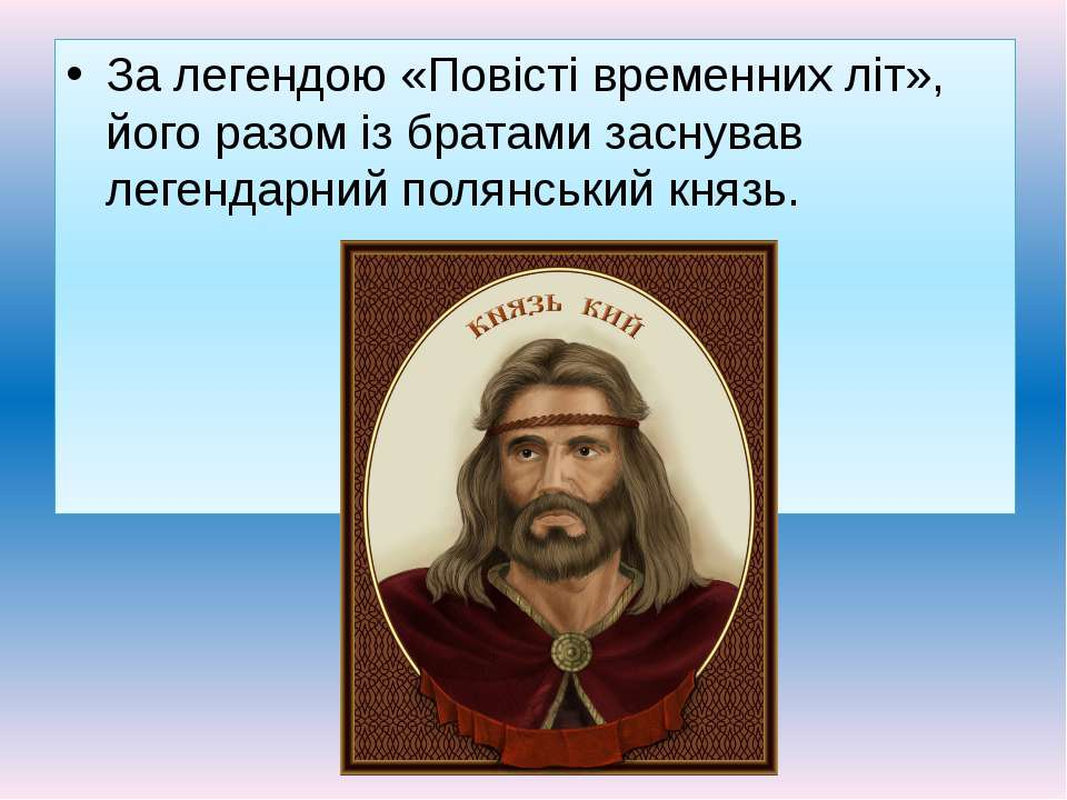 За легендою «Повісті временних літ», його разом із братами заснував легендарн...