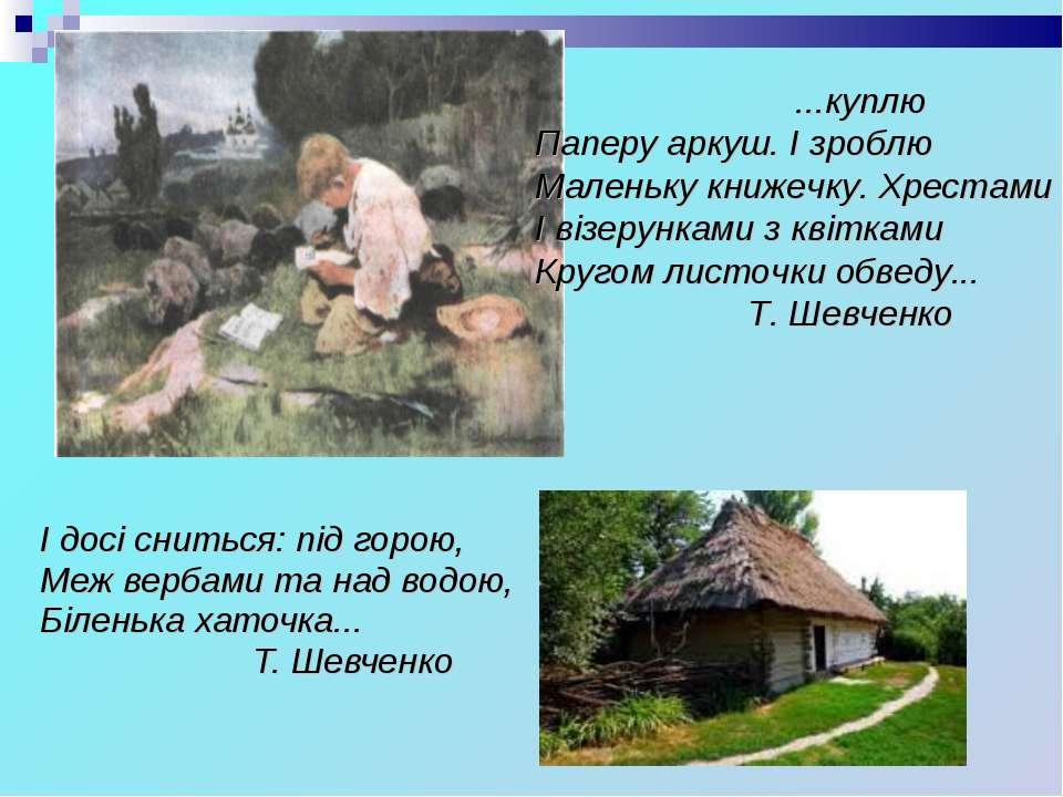 І досі сниться: під горою, Меж вербами та над водою, Біленька хаточка... Т. Ш...