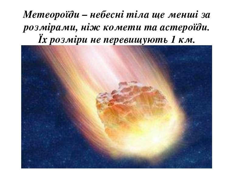 Метеороїди – небесні тіла ще менші за розмірами, ніж комети та астероїди. Їх ...