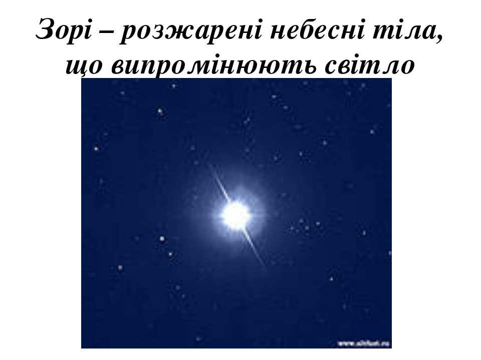 Зорі – розжарені небесні тіла, що випромінюють світло