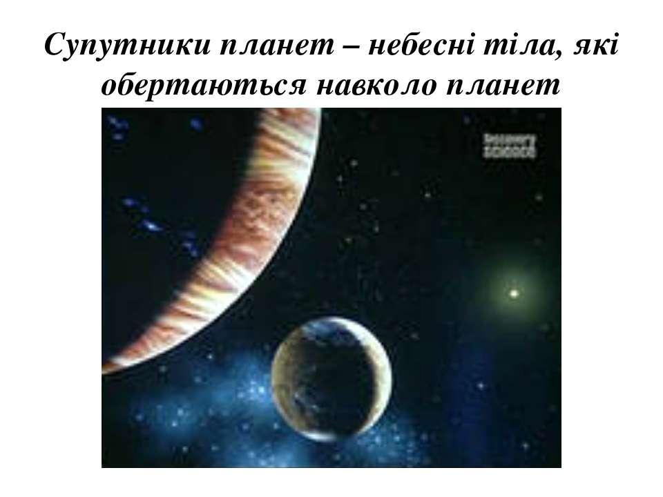 Супутники планет – небесні тіла, які обертаються навколо планет