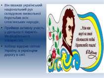 Він вважав український національний рух складовою визвольної боротьбив всіх с...