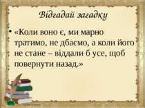 Відгадай загадку «Коли воно є, ми марно тратимо, не дбаємо, а коли його не ст...