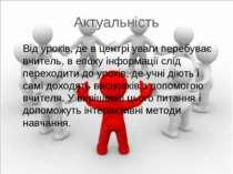 Актуальність Від уроків, де в центрі уваги перебуває вчитель, в епоху інформа...
