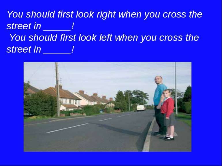 You should first look right when you cross the street in _____! You should fi...