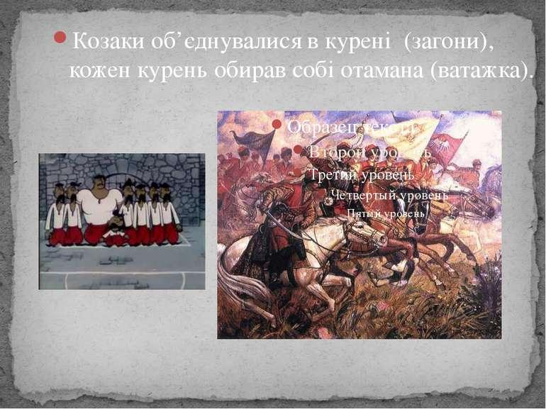 Козаки об'єднувалися в курені(загони), коженкуреньобирав собі отамана (ва...