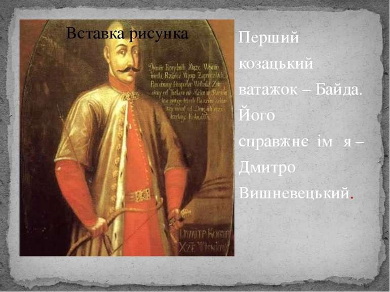 Перший козацький ватажок – Байда. Його справжнєім΄ я – Дмитро Вишневецький.