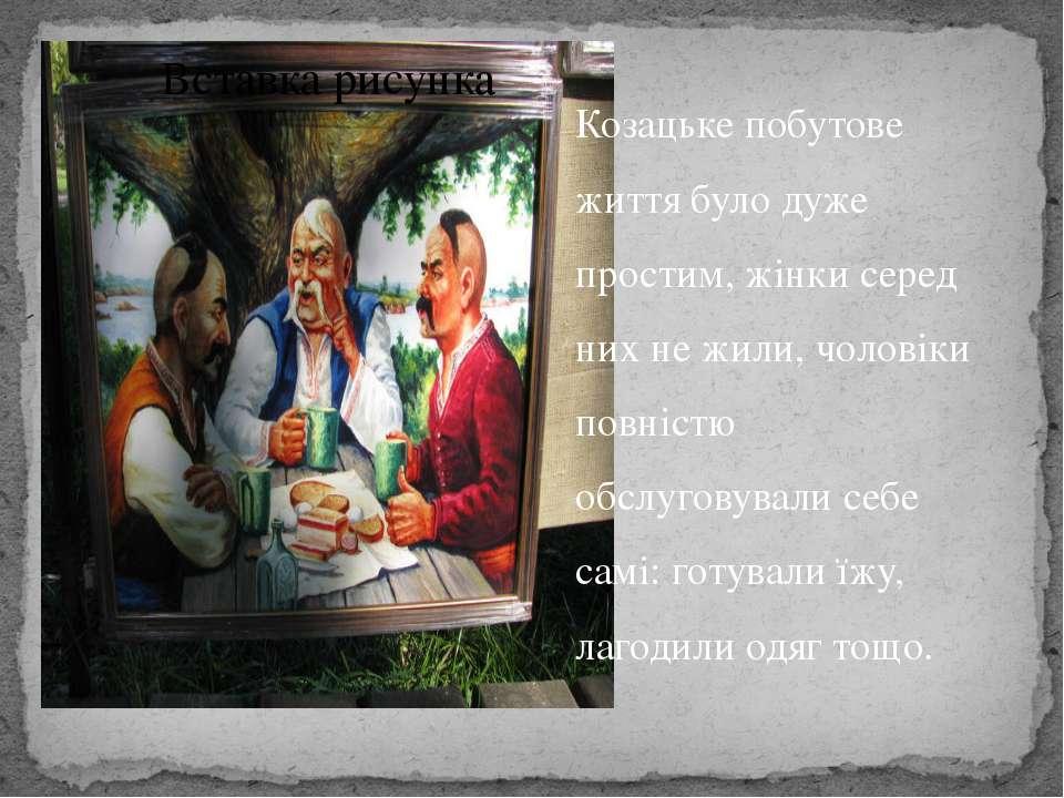 Козацьке побутове життя було дуже простим, жінки серед них не жили, чоловіки ...