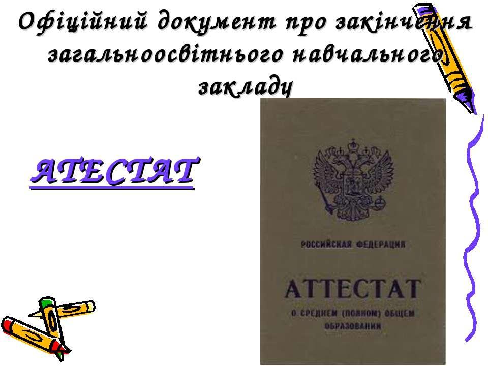 Офіційний документ про закінчення загальноосвітнього навчального закладу АТЕСТАТ