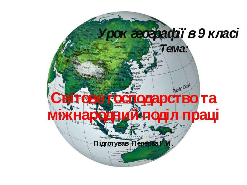 Світове господарство та міжнародний поділ праці Підготував Перерва Г.М. Урок ...