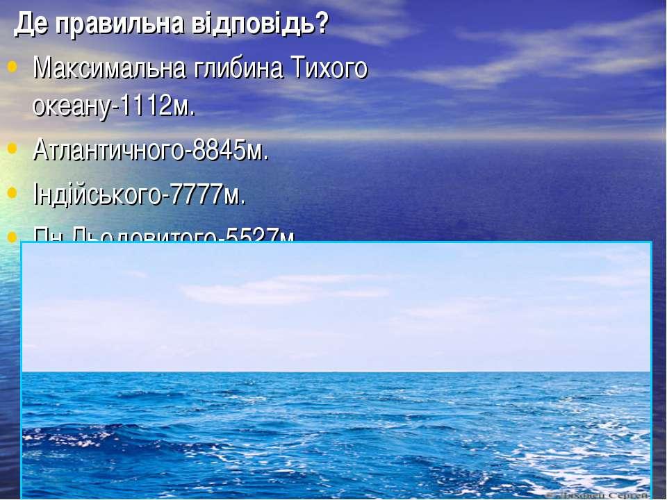 Де правильна відповідь? Максимальна глибина Тихого океану-1112м. Атлантичного...