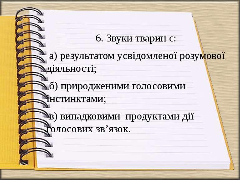 6. Звуки тварин є: а) результатом усвідомленої розумової діяльності; б) приро...