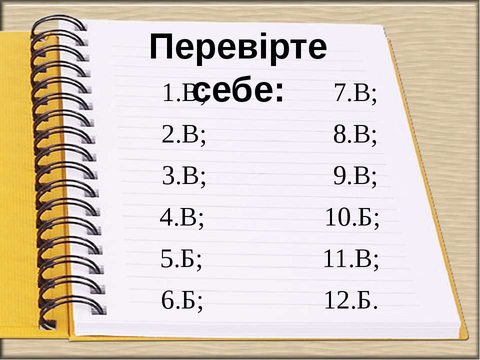 1.В; 7.В; 2.В; 8.В; 3.В; 9.В; 4.В; 10.Б; 5.Б; 11.В; 6.Б; 12.Б. Перевірте себе: