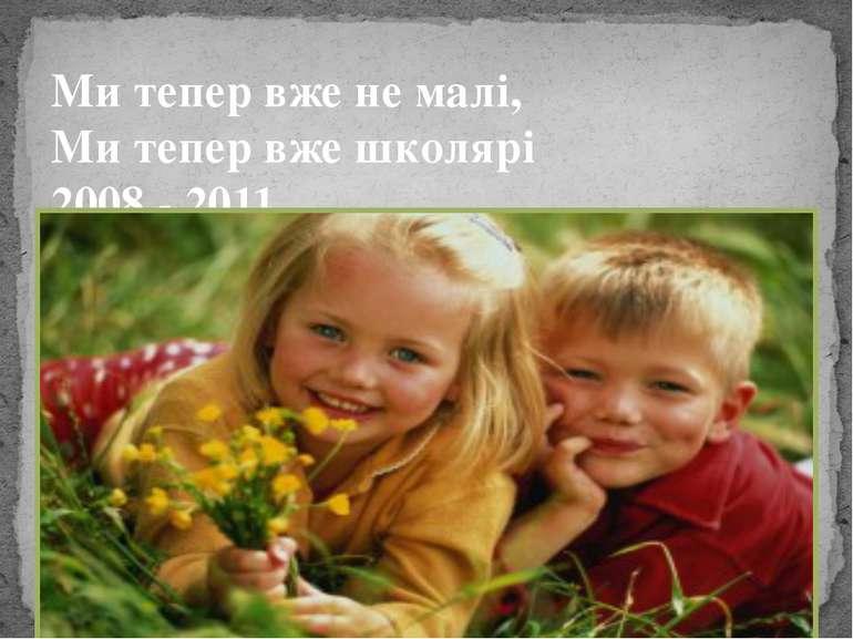 Ми тепер вже не малі, Ми тепер вже школярі 2008 - 2011