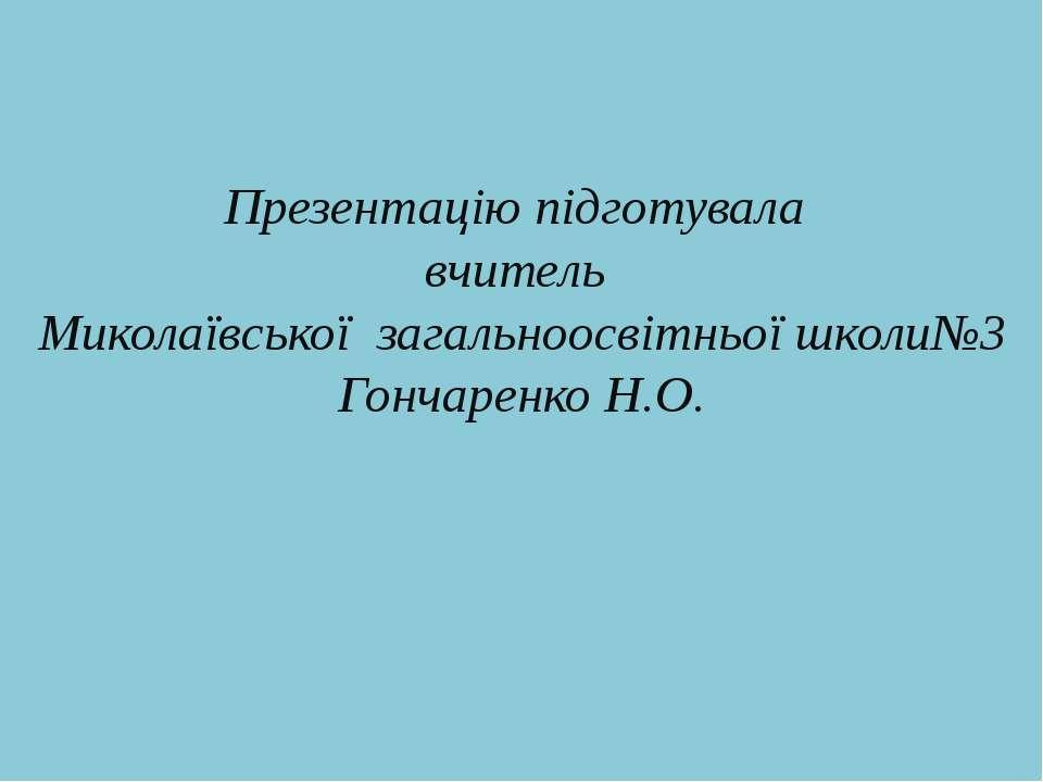 Презентацію підготувала вчитель Миколаївської загальноосвітньої школи№3 Гонча...