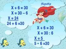 Х + 6 = 30 Х = 30 – 6 Х = 24 24 + 6 =30 Перевір рівняння Х + 6 = 30 Х = 30 : ...