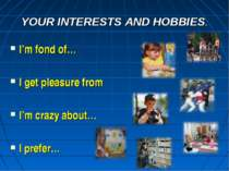 YOUR INTERESTS AND HOBBIES. I'm fond of… I get pleasure from I'm crazy about…...