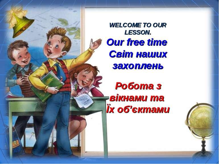 WELCOME TO OUR LESSON. Our free time Світ наших захоплень Робота з вікнами та...