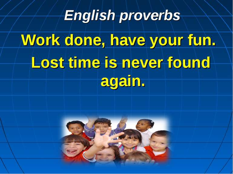 English proverbs Work done, have your fun. Lost time is never found again.