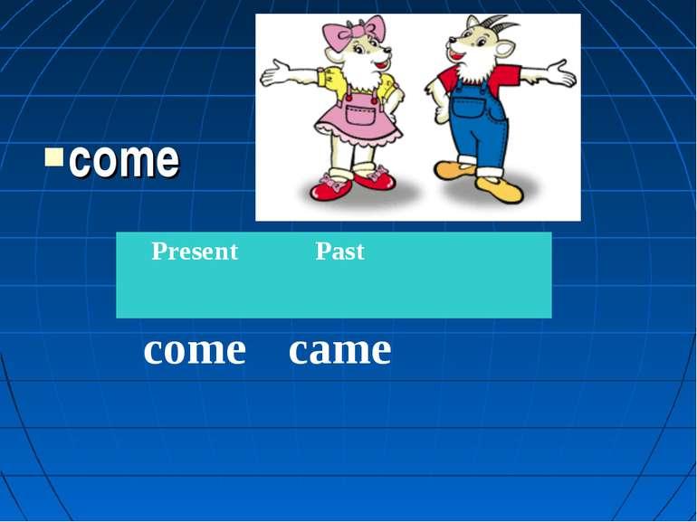 come Present Past come came