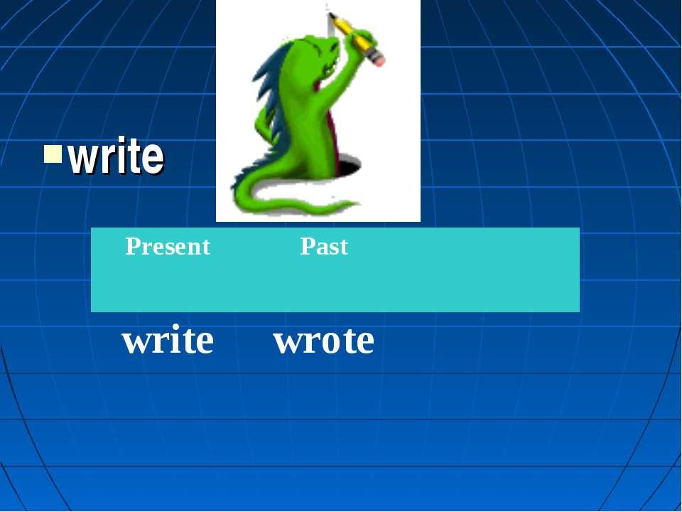 write Present Past write wrote