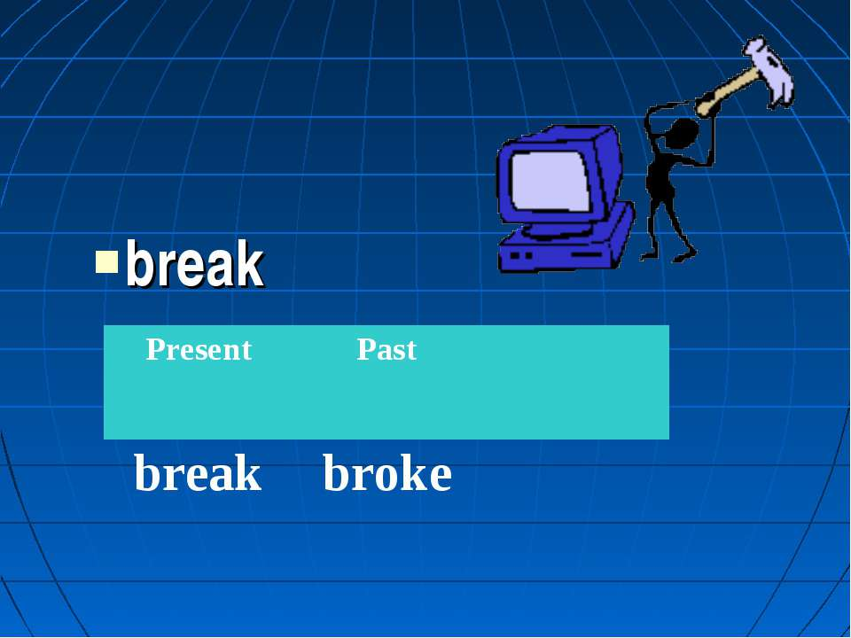 break Present Past break broke