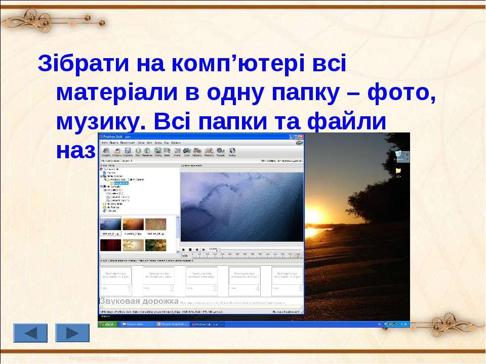 Зібрати на комп'ютері всі матеріали в одну папку – фото, музику. Всі папки та...