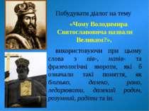 Побудувати діалог на тему «Чому Володимира Святославовича назвали Великим?», ...