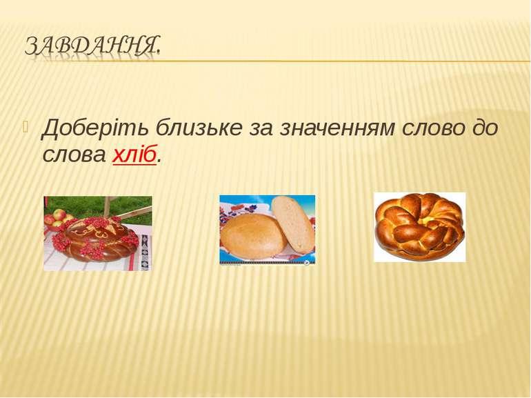 Доберіть близьке за значенням слово до слова хліб.