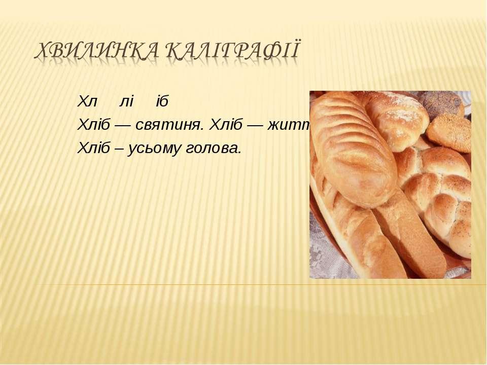 Хл лі іб Хліб — святиня. Хліб — життя. Хліб – усьому голова.