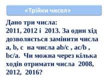 Дано три числа: 2011, 2012 і 2013. За один хід дозволяється замінити числа a,...