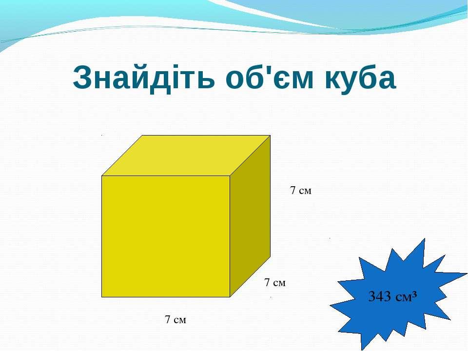Знайдіть об'єм куба 7 см 7 см 7 см 343 см³