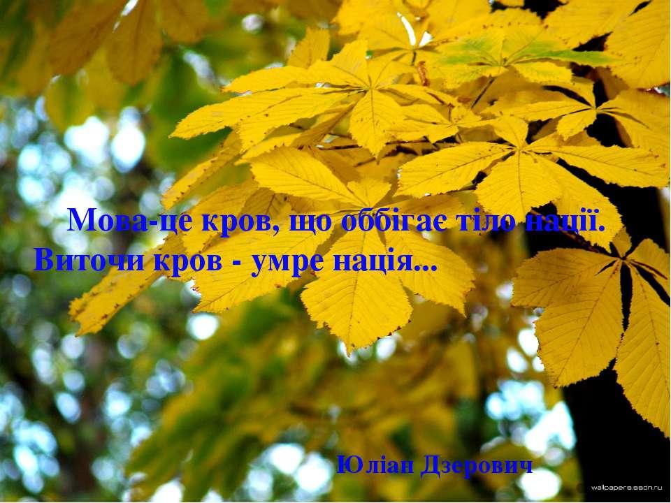 Мова-це кров, що оббігає тіло нації. Виточи кров - умре нація... Юліан Дзерович