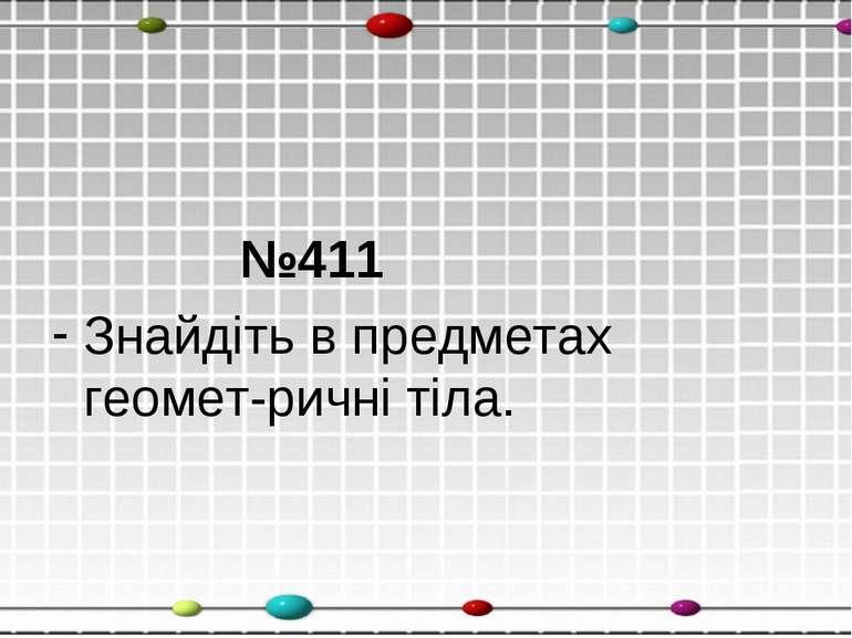 №411 Знайдіть в предметах геомет-ричні тіла.
