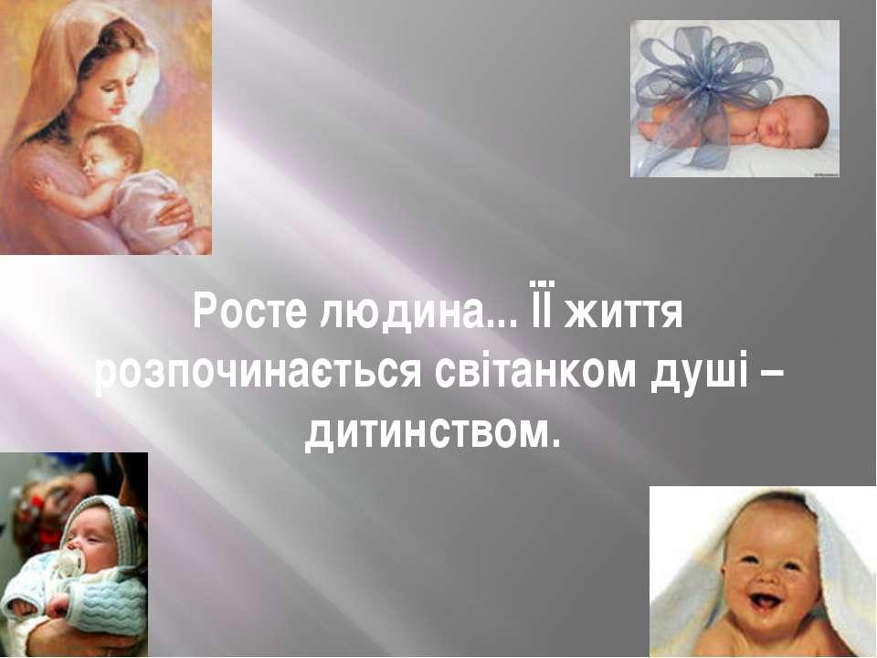 Росте людина... ЇЇ життя розпочинається світанком душі – дитинством.