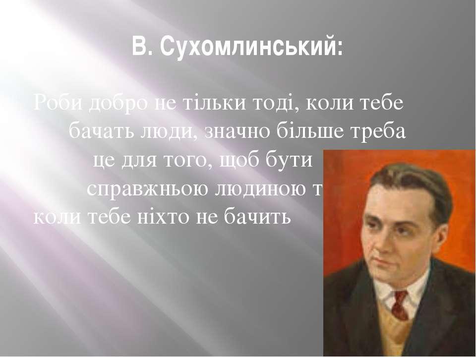 В. Сухомлинський: Роби добро не тільки тоді, коли тебе бачать люди, значно бі...