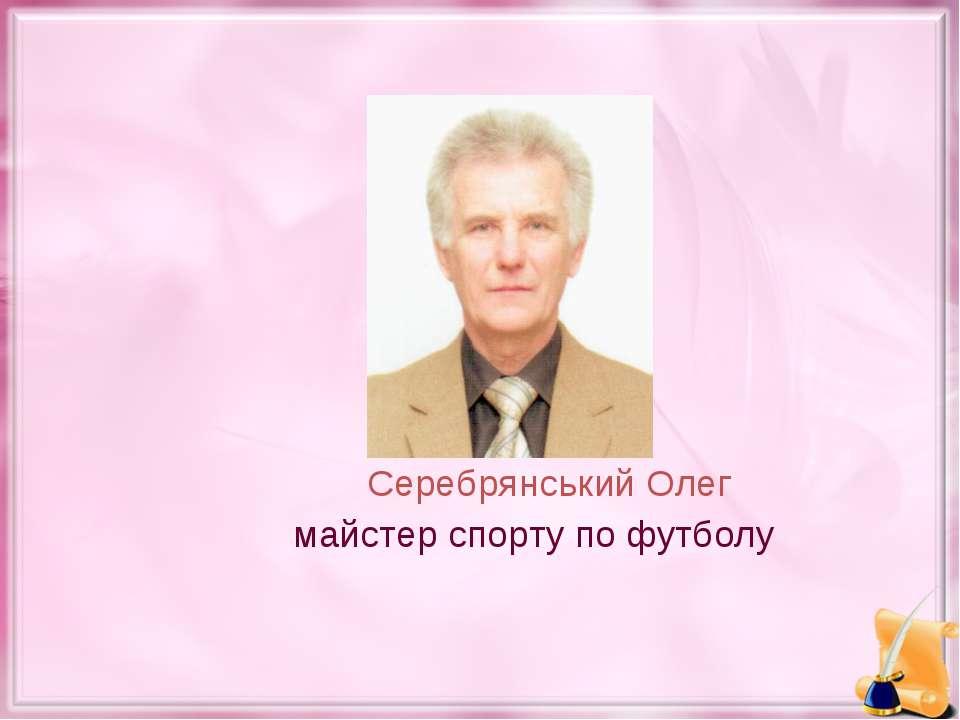 Серебрянський Олег майстер спорту по футболу