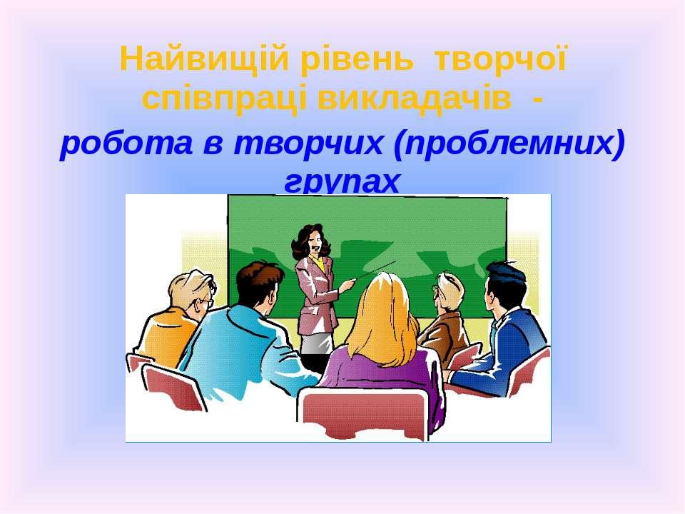 Найвищій рівень творчої співпраці викладачів - робота в творчих (проблемних) ...