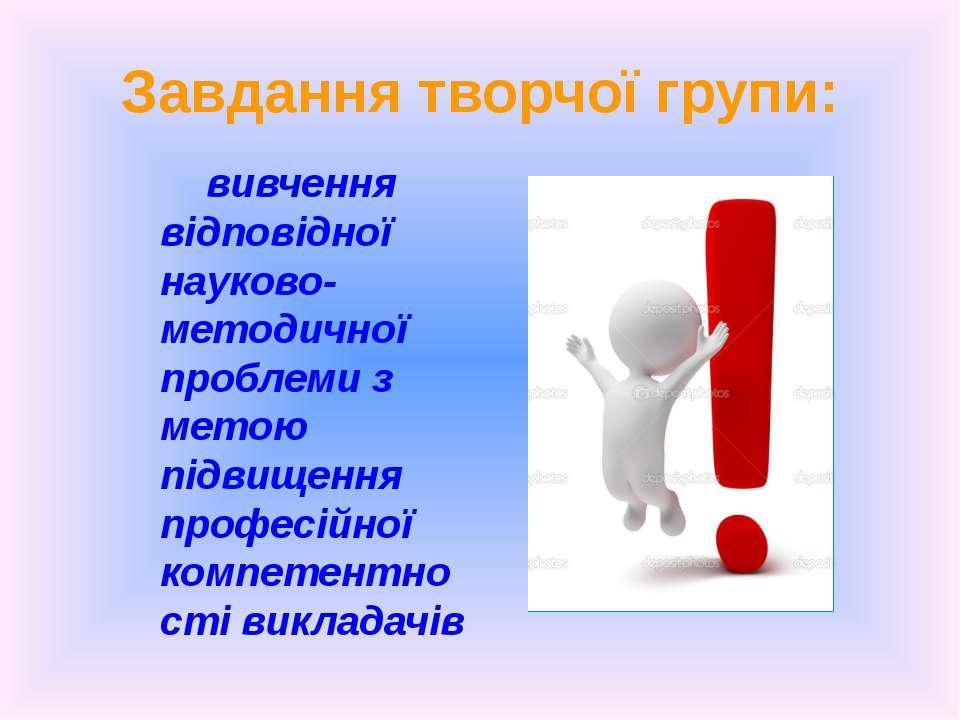 Завдання творчої групи: вивчення відповідної науково- методичної проблеми з м...
