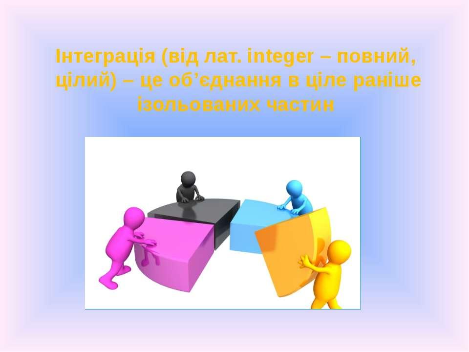 Інтеграція (від лат. іnteger – повний, цілий) – це об'єднання в ціле раніше і...