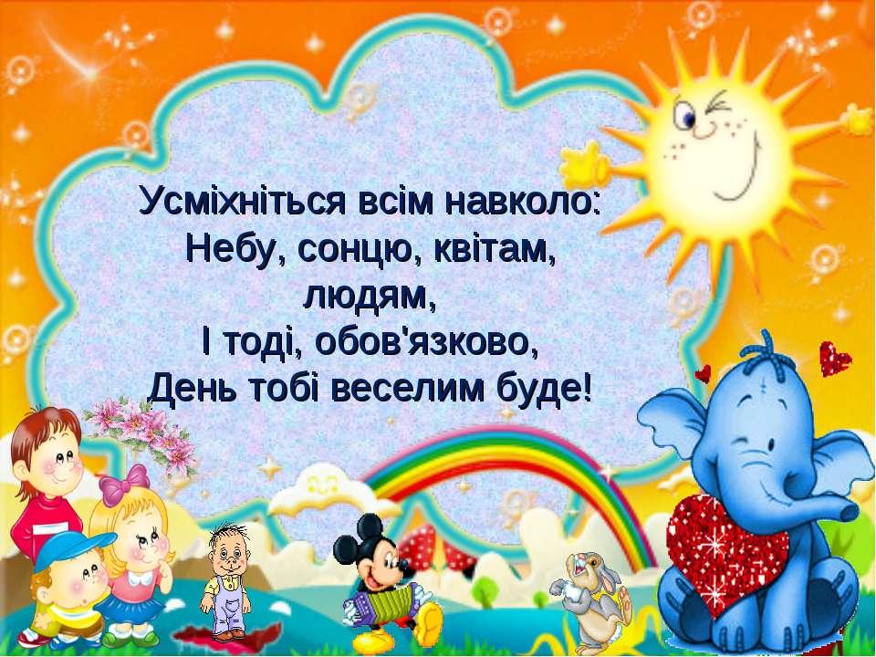 Усміхніться всім навколо: Небу, сонцю, квітам, людям, І тоді, обов'язково, Де...