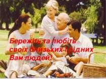 Бережіть та любіть своїх близьких і рідних Вам людей!